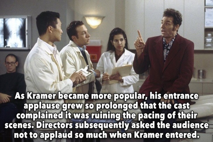 People - As Kramer became more popular, his entrance applause grew so prolonged that the cast complained it was ruining the pacing of their scenes. Directors subsequently asked the audience not to applaud so much when Kramer entered.