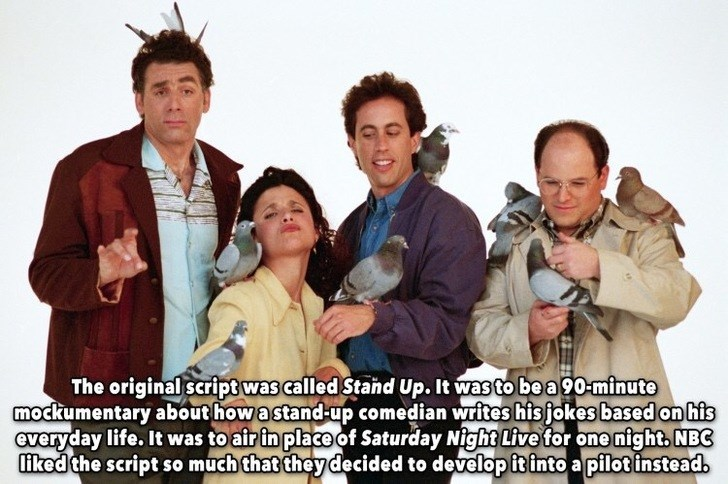 People - The original scriptwas called Stand Up. It wasto be a 90-minute mockumentary about how a stand-up comedian writes his jokes based on his everyday life. It was to afr in place of Saturday Night Live for one night, NBC liked the script somuch that they decided to developitinto a pilot instead.
