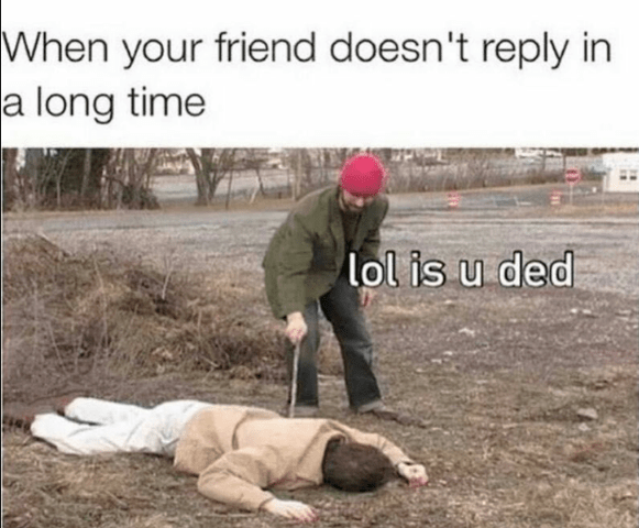Soil - When your friend doesn't reply in a long time lol is u ded