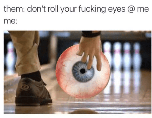 Bowling - them: don't roll your fucking eyes @me me: