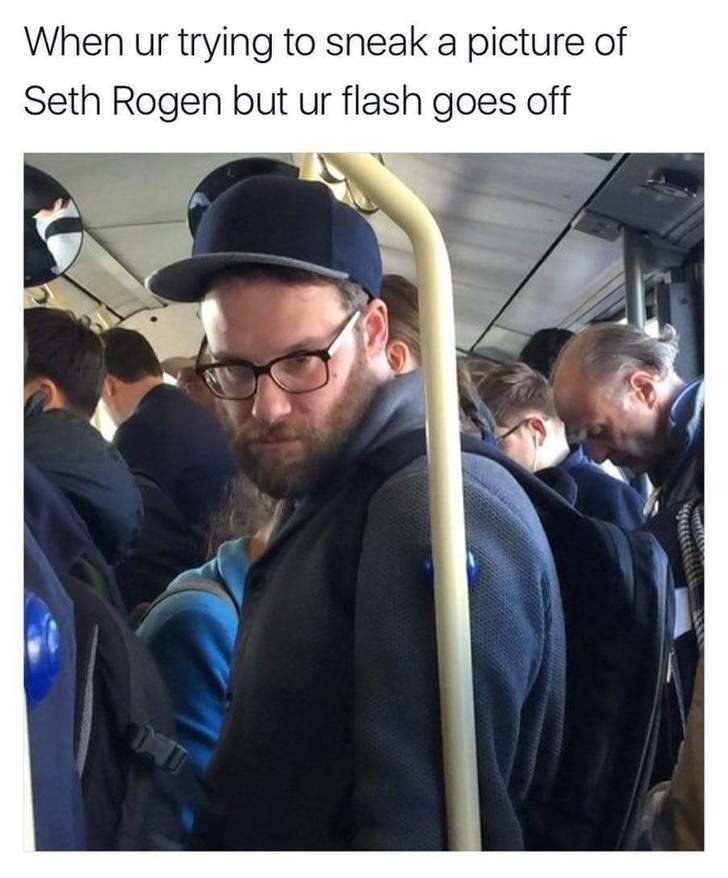 Selfie - When ur trying to sneak a picture of Seth Rogen but ur flash goes off