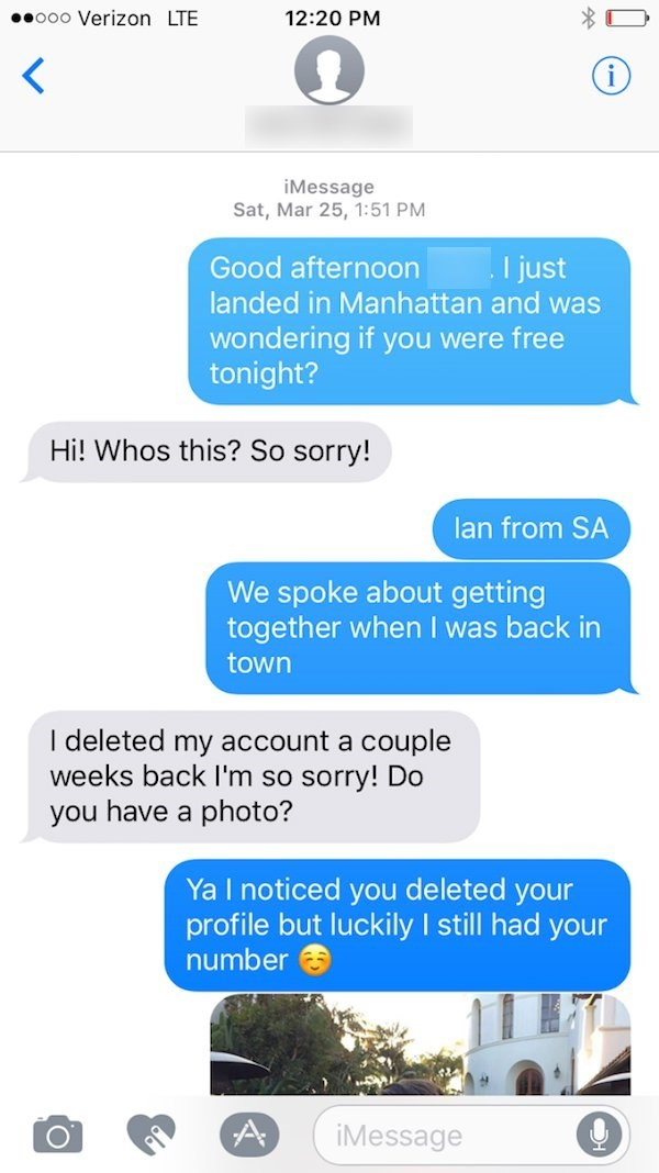 Text - .ooo Verizon LTE 12:20 PM iMessage Sat, Mar 25, 1:51 PM I just landed in Manhattan and was Good afternoon wondering if you were free tonight? Hi! Whos this? So sorry! lan from SA We spoke about getting together when I was back in town I deleted my account a couple weeks back I'm so sorry! Do you have a photo? Ya I noticed you deleted your profile but luckily I still had your number iMessage