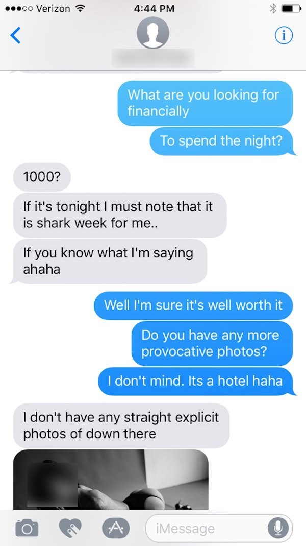 Text - oo Verizon 4:44 PM What are you looking for financially To spend the night? 1000? If it's tonight I must note that it is shark week for me.. If you know what I'm saying ahaha Well I'm sure it's well worth it Do you have any more provocative photos? I don't mind. Its a hotel haha I don't have any straight explicit photos of down there iMessage
