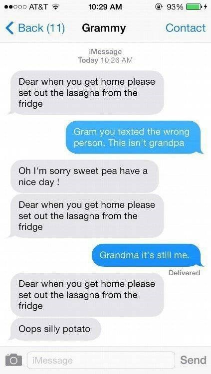 Text - ooo AT&T @ 93% 10:29 AM Back (11) Grammy Contact iMessage Today 10:26 AM Dear when you get home please set out the lasagna from the fridge Gram you texted the wrong person. This isn't grandpa Oh I'm sorry sweet pea have a nice day Dear when you get home please set out the lasagna from the fridge Grandma it's still me. Delivered Dear when you get home please set out the lasagna from the fridge Oops silly potato Send iMessage