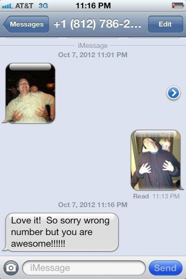 Text - 11:16 PM AT&T 3G Messages+1 (812) 786-2... Edit iMessage Oct 7, 2012 11:01 PM Read 11:13 PM Oct 7, 2012 11:16 PM Love it! So sorry wrong number but you are awesome!!!! Send iMessage