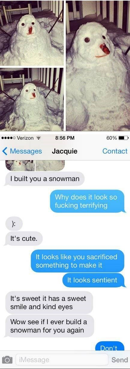 Text - o Verizon 8:56 PM 60% Messages Jacquie Contact I built you a snowman Why does it look so fucking terrifying ): It's cute. It looks like you sacrificed something to make it It looks sentient It's sweet it has a sweet smile and kind eyes Wow see if | ever build a snowman for you again Don't iMessage Send