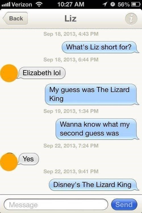 Text - lVerizon 10:27 AM 56% Liz Back Sep 18, 2013, 4:43 PM What's Liz short for? Sep 18, 2013, 6:44 PM Elizabeth lol My guess was The Lizard King Sep 19, 2013, 1:34 PM Wanna know what my second guess was Sep 22, 2013, 7:24 PM Yes Sep 22, 2013, 9:41 PM Disney's The Lizard King Send Message