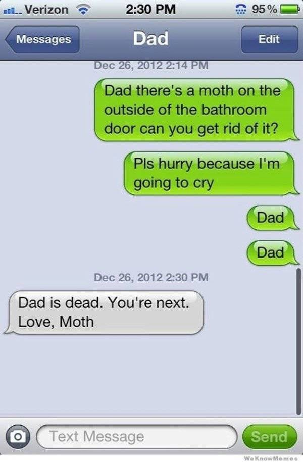 Text - 2:30 PM 95% Verizon Dad Messages Edit Dec 26, 2012 2:14 PM Dad there's a moth on the outside of the bathroom door can you get rid of it? Pls hurry because l'm going to cry Dad Dad Dec 26, 2012 2:30 PM Dad is dead. You're next. Love, Moth Text Message Send WeKnowMemes