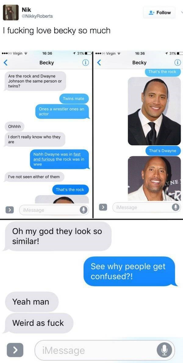 Text - Nik Follow NikkyRoberts I fucking love becky so much oo Virgin 1 31 %E oo Virgin 16:36 16:36 1 31%. Becky Becky That's the rock Are the rock and Dwayne Johnson the same person or twins? Twins mate Ones a wrestler ones an actor Ohhhh I don't really know who they are That's Dwayne Nahh Dwayne was in fast and furious the rock was in ww I've not seen either of them YNE That's the rock iMessage iMessage Oh my god they look so similar! See why people get confused?! Yeah man Weird as fuck iMessa