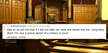Cabinetry - (- SrCrossCountry 4648 polnts 14 hours ago Had an ex tell me that if I did not take her back she would sue me. Long story short I'm now a proud owner of a victory in court. permalink embed