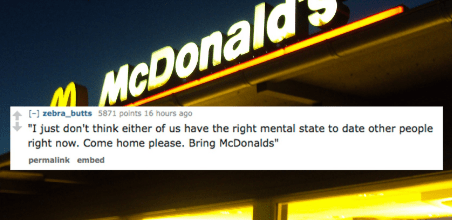 """Font - McDonal zebra_butts S871 points 16 hours ago """"I just don't think either of us have the right mental state to date other people right now. Come home please. Bring McDonalds"""" permalink embed"""