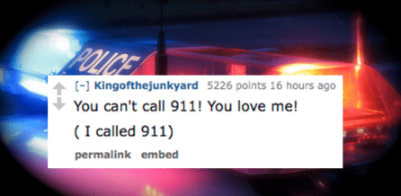 Text - POLICE [-] Kingofthejunkyard 5226 points 16 hours ago You can't call 911! You love me! (I called 911) permalink embed