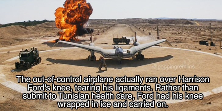 Vehicle - @poppingremlins The out of control airplane actually ran over Harrison Ford's knee, tearing his ligaments, Rather than submit to Tunisian health care, Ford had his knee wrapped in ice and carried on
