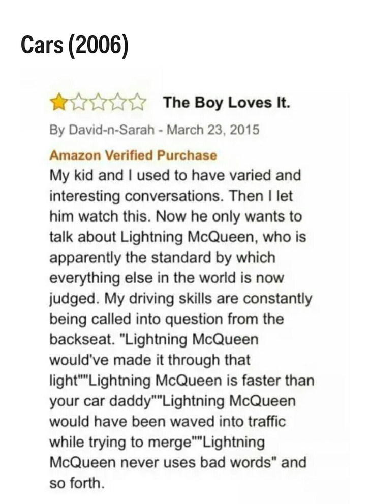 """Text - Cars (2006) The Boy Loves It By David-n-Sarah - March 23, 2015 Amazon Verified Purchase My kid and I used to have varied and interesting conversations. Then let him watch this. Now he only wants to talk about Lightning McQueen, who is apparently the standard by which everything else in the world is now judged. My driving skills are constantly being called into question from the backseat. """"Lightning McQueen would've made it through that light""""""""Lightning McQueen is faster than your car dadd"""