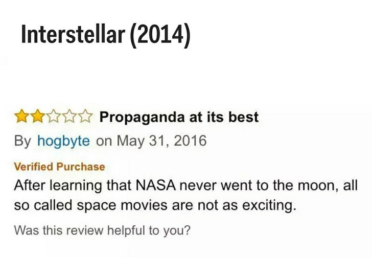 Text - Interstellar (2014) Propaganda at its best By hogbyte on May 31, 2016 Verified Purchase After learning that NASA never went to the moon, all so called space movies are not as exciting. Was this review helpful to you?