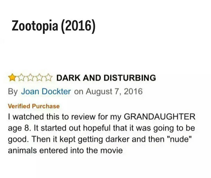 """Text - Zootopia (2016) AnYDARK AND DISTURBING By Joan Dockter on August 7, 2016 Verified Purchase I watched this to review for my GRANDAUGHTER age 8. It started out hopeful that it was going to be good. Then it kept getting darker and then """"nude"""" animals entered into the movie"""
