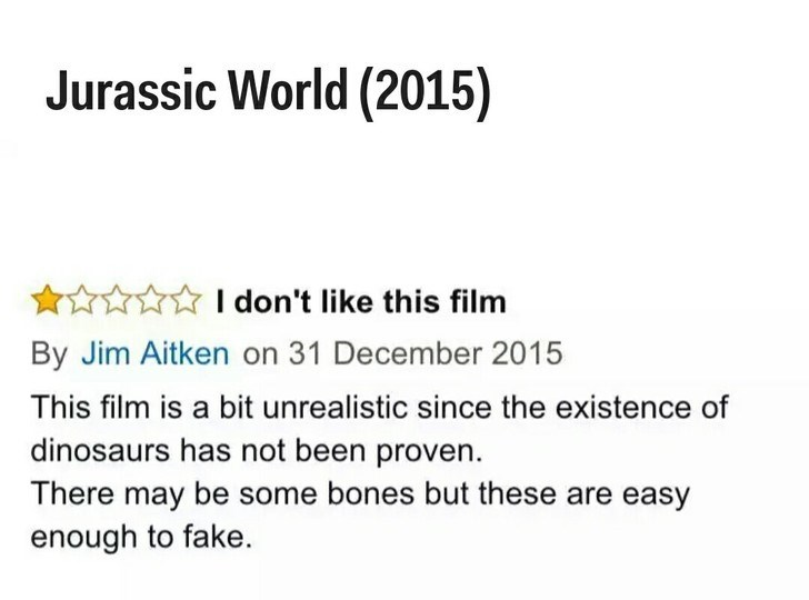 Text - Jurassic World (2015) I don't like this film By Jim Aitken on 31 December 2015 This film is a bit unrealistic since the existence of dinosaurs has not been proven. There may be some bones but these are easy enough to fake.