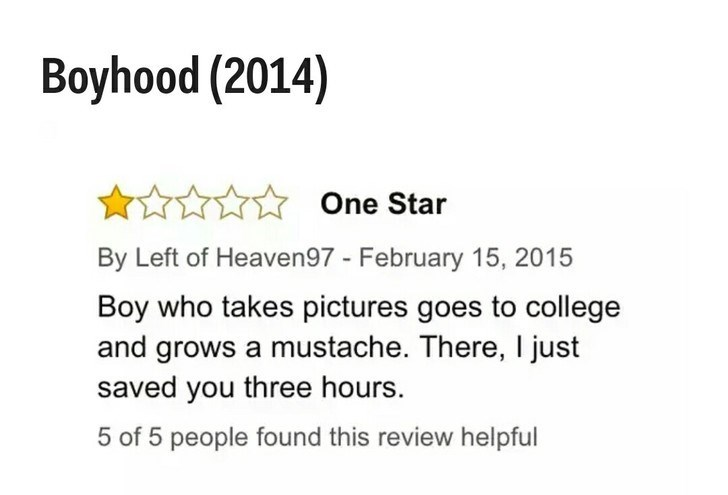 Text - Boyhood (2014) One Star By Left of Heaven97 - February 15, 2015 Boy who takes pictures goes to college and grows a mustache. There, I just saved you three hours. 5 of 5 people found this review helpful
