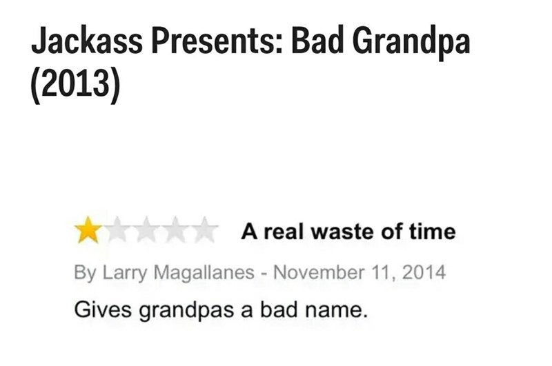 Text - Jackass Presents: Bad Grandpa (2013) A real waste of time By Larry Magallanes - November 11, 2014 Gives grandpas a bad name.
