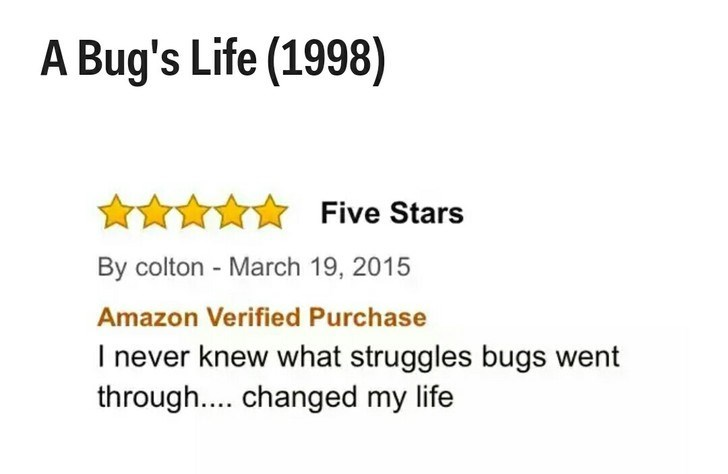 Text - A Bug's Life (1998) Five Stars By colton - March 19, 2015 Amazon Verified Purchase I never knew what struggles bugs went through.... changed my life