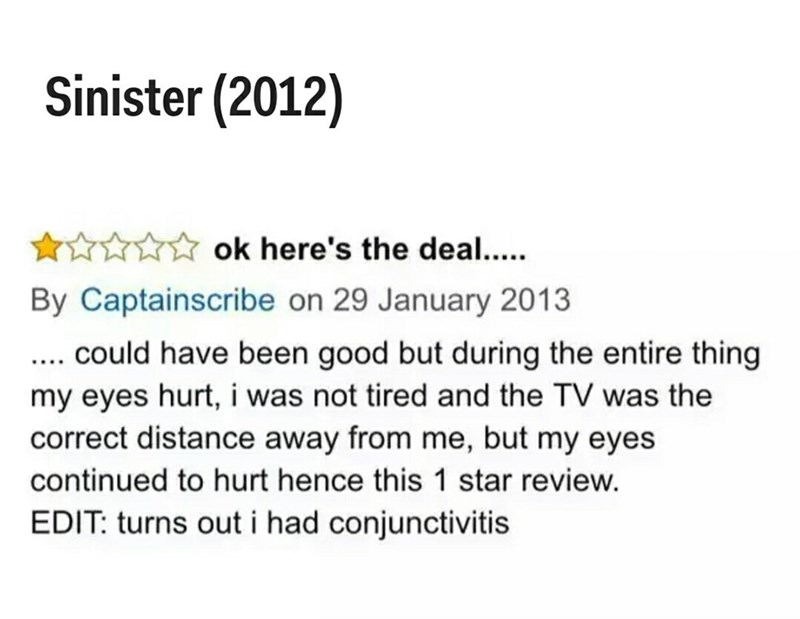 Text - Sinister (2012) ok here's the deal..... By Captainscribe on 29 January 2013 ... could have been good but during the entire thing my eyes hurt, i was not tired and the TV was the correct distance away from me, but my eyes continued to hurt hence this 1 star review. EDIT: turns out i had conjunctivitis