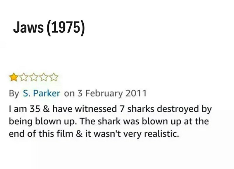 Text - Jaws (1975) By S. Parker on 3 February 2011 I am 35 & have witnessed 7 sharks destroyed by being blown up. The shark was blown up at the end of this film & it wasn't very realistic.