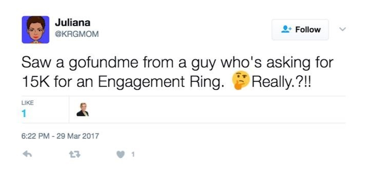 Text - Juliana Follow @KRGMOM Saw a gofundme from a guy who's asking for 15K for an Engagement Ring. Really.?!! LIKE 1 6:22 PM -29 Mar 2017