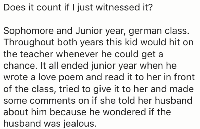 Text - Does it count if l just witnessed it? Sophomore and Junior year, german class. Throughout both years this kid would hit on the teacher whenever he could get a chance. It all ended junior year when he wrote a love poem and read it to her in front of the class, tried to give it to her and made some comments on if she told her husband about him because he wondered if the husband was jealous.
