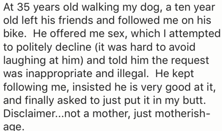 Text - At 35 years old walking my dog, a ten year old left his friends and followed me on his bike. He offered me sex, which I attempted to politely decline (it was hard to avoid laughing at him) and told him the request was inappropriate and illegal. He kept following me, insisted he is very good at it, and finally asked to just put it in my butt. Disclaimer...not a mother, just motherish- age