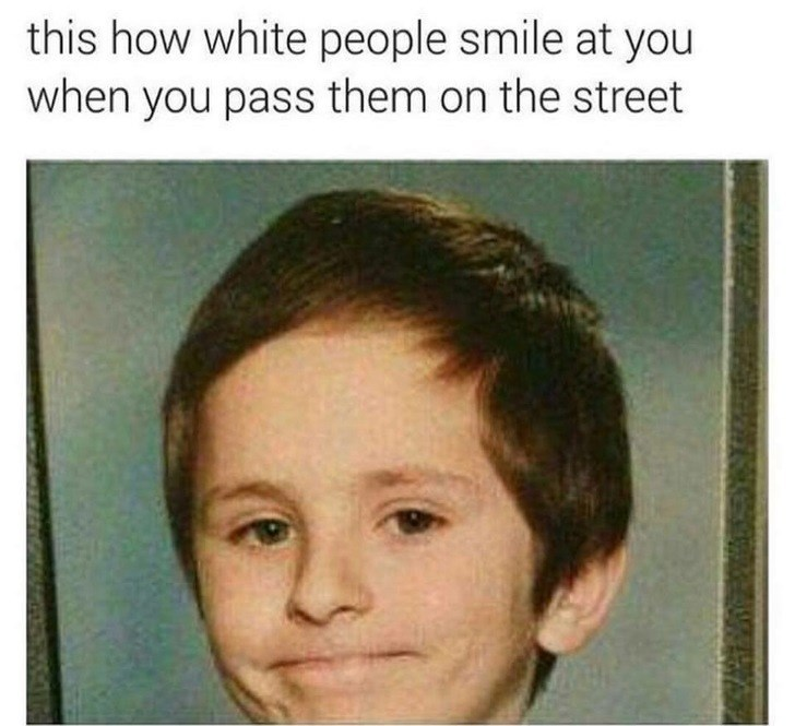 Face - this how white people smile at you when you pass them on the street
