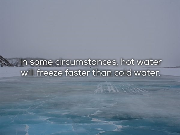 Sky - In some circumstances, hot water will freeze faster than cold water.
