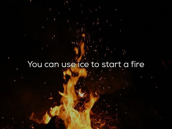 Flame - You can use ice to start a fire