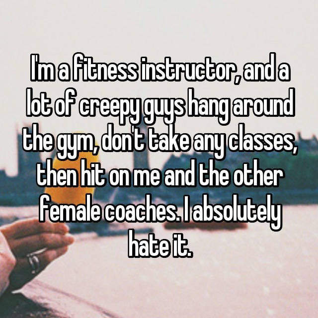Im a fitness instructor, and a lot of creepy guys hang around the gym, don't take any classes, then hit on me and the other female coaches. I absolutely hate it.