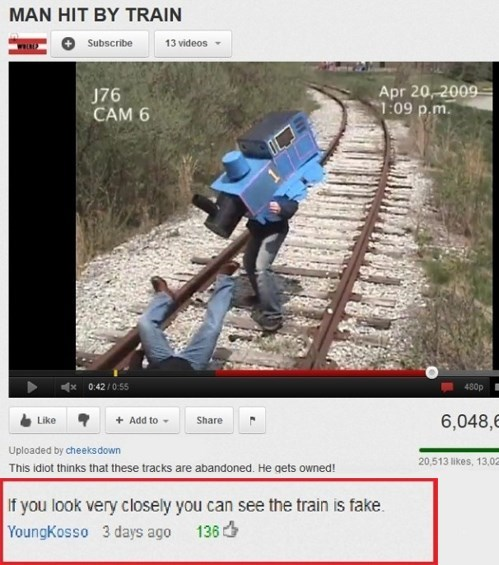 Transport - MAN HIT BY TRAIN Subscribe 13 videos Apr 20,-2009 1:09 p.m J76 CAM 6 0:42/0:55 480p 6,048, Add to Like Share Uploaded by cheeks down 20,513 likes, 13,0 This idiot thinks that these tracks are abandoned. He gets owned! If you look very closely you can see the train is fake. YoungKosso 3 days ago 136