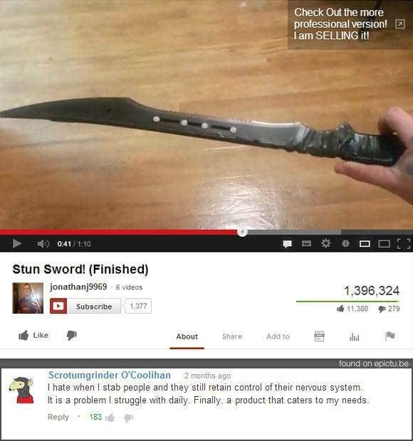 Machete - Check Out the more professional version! lam SELLING it! 0:41/1:10 Stun Sword! (Finished) jonathanj9969 6 videos 1,396,324 1,377 Subscribe 11,380 279 Like Add to About Share found on epictu.be Scrotumgrinder O'Coolihan l hate when I stab people and they still retain control of their nervous system. It is a problem I struggle with daily. Finally, a product that caters to my needs 2 months ago Reply 183