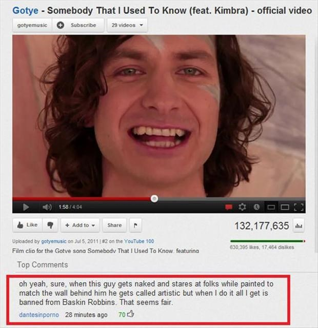 Face - Gotye Somebody That I Used To Know (feat. Kimbra) official video gotyemusic Subscribe 29 videos 1:58/4:04 Add to Share 132,177,635 Like Uploaded by gotyemusic on Jul 5, 2011#2 on the YouTube 100 630,395 kes, 17,464 dislikes Film clio for the Gotve sona Somebodv That I Used To Know featurina Top Comments oh yeah, sure, when this guy gets naked and stares at folks while painted to match the wall behind him he gets called artistic but when I do it all I get is banned from Baskin Robbins. Tha