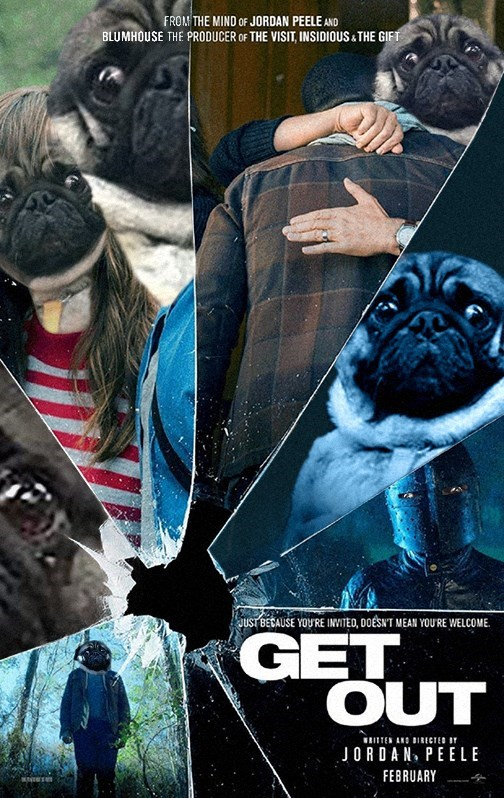 Dog - FROM THE MIND OF JORDAN PEELE AND BLUMHOUSE THE PRODUCER OF THE VISIT, INSIDIOUS&THE GIFT JUST BECAUSE YOURE INVITED, DOESN'T MEAN YOURE WELCOME. GET OUT ITEN AND IRECTED JORDAN, PEELE FEBRUARY