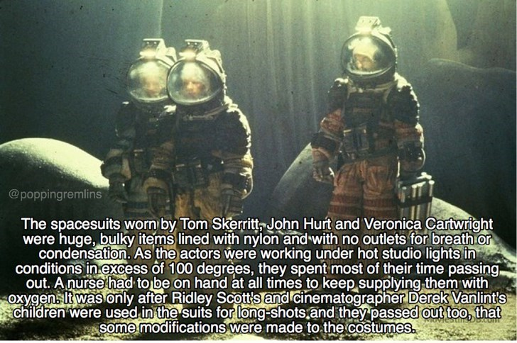 Font - @poppingremlins The spacesuits worn by Tom Skerritt John Hurt and Veronica Cartwright were huge, bulky items lined with nylon and with no outlets for breath or condensation. As the actors were working under hot studio lights in conditions in excess of 100 degrees, they spent most of their time passing out. Anurse had to be on hand at all times to keep supplying them with oxygens lt was only after Ridley Scott's and cinematographer Derek Vanlint's children were used in the suits for long-s