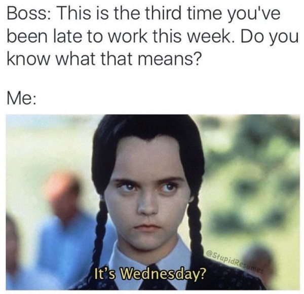 Work Meme about always being late for work with pic of Wednesday Addams