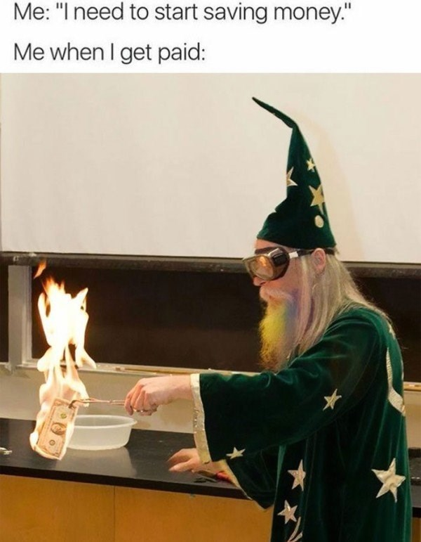 work meme about wasting your paycheck right away with pic of wizard burning a dollar bill