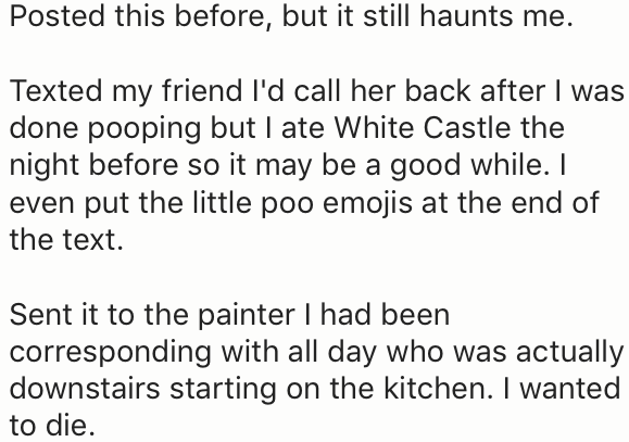 Text - Posted this before, but it still haunts me. Texted my friend l'd call her back after I was done pooping but I ate White Castle the night before so it may be a good while. I even put the little poo emojis at the end of the text Sent it to the painter I had been corresponding with all day who was actually downstairs starting on the kitchen. I wanted to die