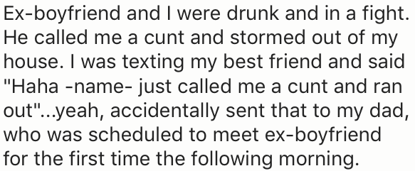 "Text - Ex-boyfriend and I were drunk and in a fight. He called me a cunt and stormed out of my house. I was texting my best friend and said ""Haha -name- just called me a cunt and ran out""...yeah, accidentally sent that to my dad, who was scheduled to meet ex-boyfriend for the first time the following morning."