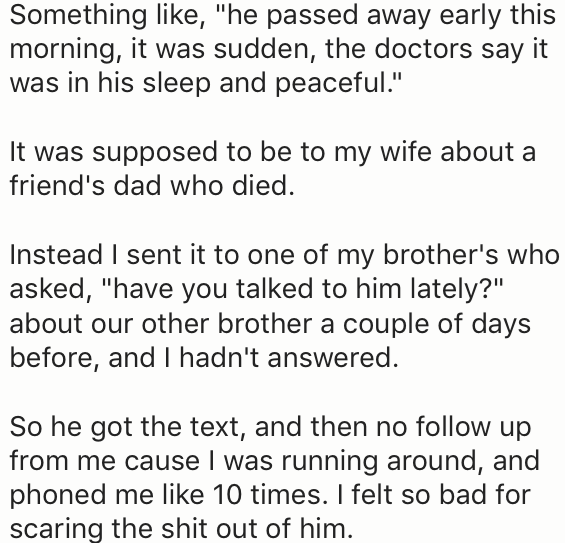 "Text - Something like, ""he passed away early this morning, it was sudden, the doctors say it was in his sleep and peaceful."" It was supposed to be to my wife about a friend's dad who died. Instead I sent it to one of my brother's who asked, ""have you talked to him lately?"" about our other brother a couple of days before, and I hadn't answered. So he got the text, and then no follow up from me cause I was running around, and phoned me like 10 times. I felt so bad for scaring the shit out of him."