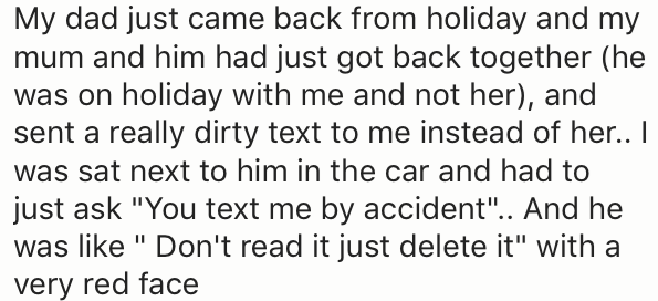 "Text - My dad just came back from holiday and my mum and him had just got back together (he was on holiday with me and not her), and sent a really dirty text to me instead of her.. I was sat next to him in the car and had to just ask ""You text me by accident.. And he was like "" Don't read it just delete it"" with a very red face"