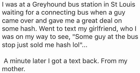 "Text - I was at a Greyhound bus station in St Louis waiting for a connecting bus when a guy came over and gave me a great deal on some hash. Went to text my girlfriend, who was on my way to see, ""Some guy at the bus stop just sold me hash lol""... A minute later I got a text back. From my mother."