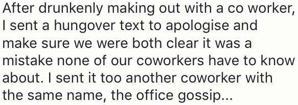 Text - After drunkenly making out with a co worker, I sent a hungover text to apologise and make sure we were both clear it was a mistake none of our coworkers have to know about. I sent it too another coworker with the same name, the office gossip...