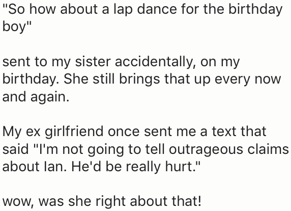 "Text - ""So how about a lap dance for the birthday boy"" sent to my sister accidentally, on my birthday. She still brings that up every now and again My ex girlfriend once sent me a text that said ""I'm not going to tell outrageous claims about lan. He'd be really hurt."" wow, was she right about that!"