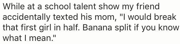 "Text - While at a school talent show my friend accidentally texted his mom, ""I would break that first girl in half. Banana split if you know what I mean."""