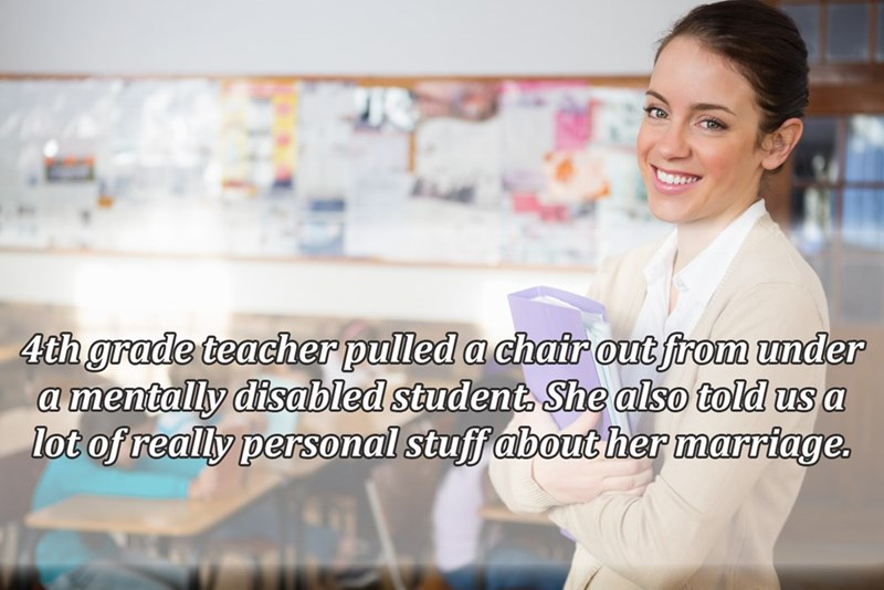 Product - 4th grade teacher pulled a chair out from under a mentally disabled student She also told us a lot of really personal stuff about her marriage.