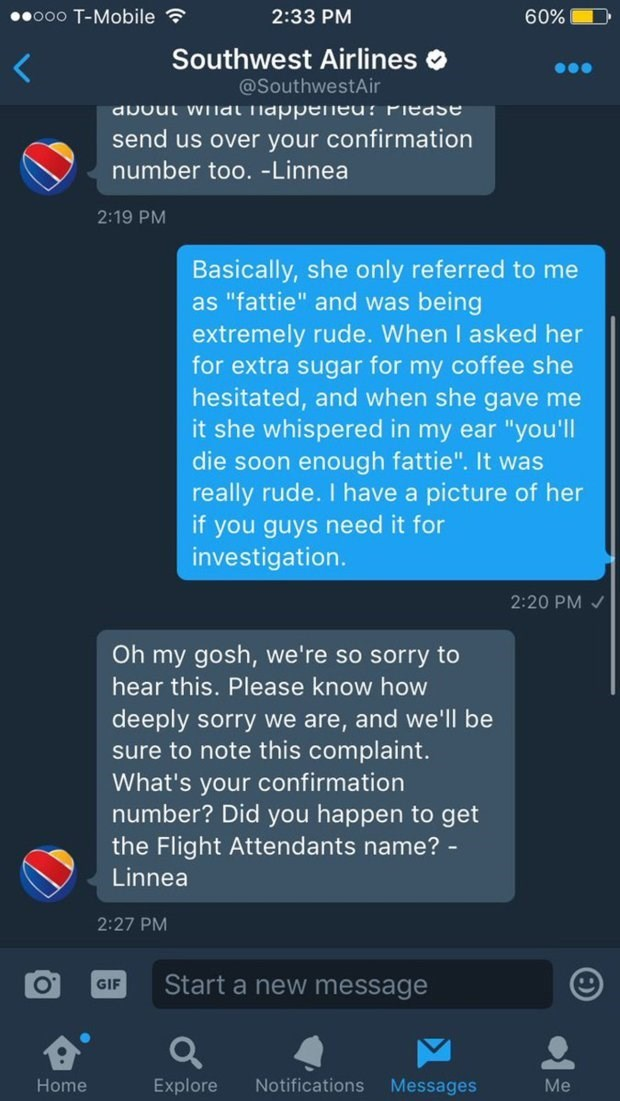 """Text - .ooo T-Mobile 60% 2:33 PM Southwest Airli nes @SouthwestAir avout wlal Tiappeneu: Piease send us over your confirmation number too. -Linnea 2:19 PM Basically, she only referred to me as """"fattie"""" and was being extremely rude. When I asked her for extra sugar for my coffee she hesitated, and when she gave me it she whispered in my ear """"you'll die soon enough fattie"""". It was really rude. I have a picture of her if you guys need it for investigation. 2:20 PM Oh my gosh, we're so sorry to hear"""